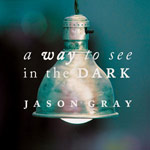 Jason Gray, A Way To See In The Dark