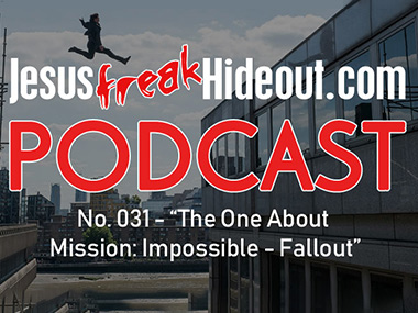 Jesusfreakhideout.com Podcast: The One About Mission: Impossible - Fallout (feat. John DiBiase)