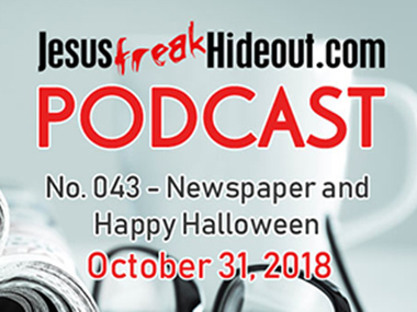 Jesusfreakhideout.com Podcast: Newspaper and Happy Halloween October 31, 2018
